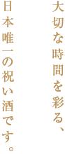 大切な時間を彩る日本唯一の祝い酒です。